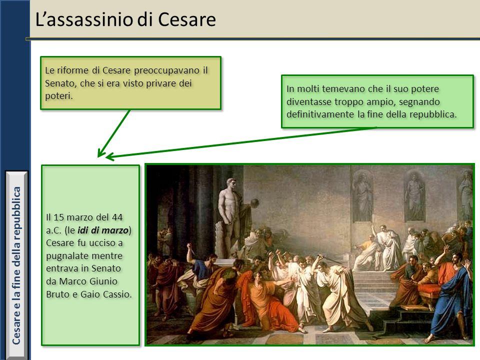 Lassassinio di Cesare Le riforme di Cesare preoccupavano il Senato, che si era visto privare dei poteri. In molti temevano che il suo potere diventass