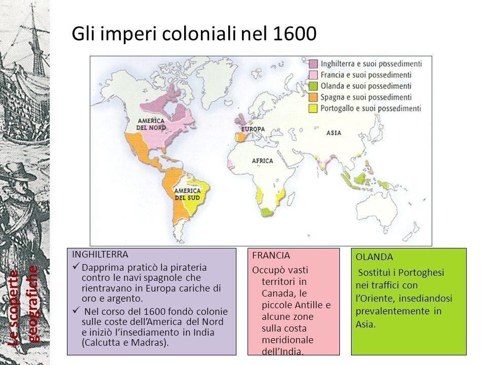 Le scoperte geografiche Gli imperi coloniali nel 1600 INGHILTERRA Dapprima praticò la pirateria contro le navi spagnole che rientravano in Europa cari