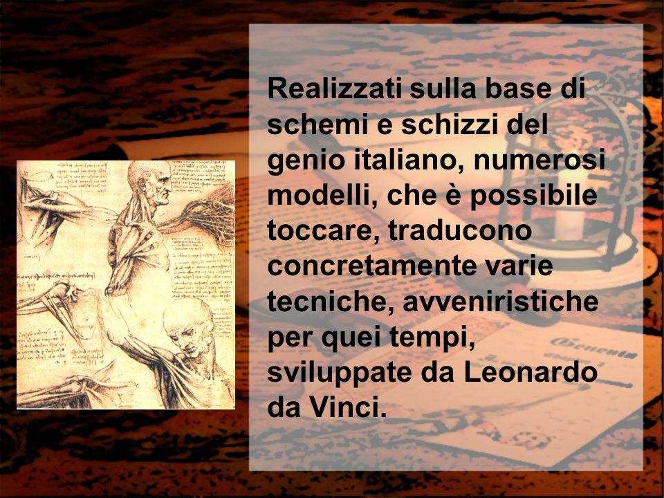 Realizzati sulla base di schemi e schizzi del genio italiano, numerosi modelli, che è possibile toccare, traducono concretamente varie tecniche, avven