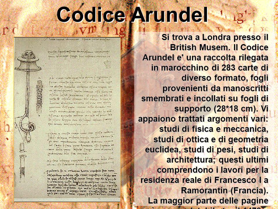 Codice Arundel Si trova a Londra presso il British Musem. Il Codice Arundel e' una raccolta rilegata in marocchino di 283 carte di diverso formato, fo