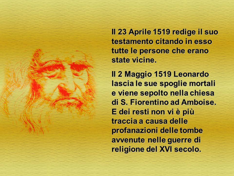 Il 23 Aprile 1519 redige il suo testamento citando in esso tutte le persone che erano state vicine. Il 2 Maggio 1519 Leonardo lascia le sue spoglie mo