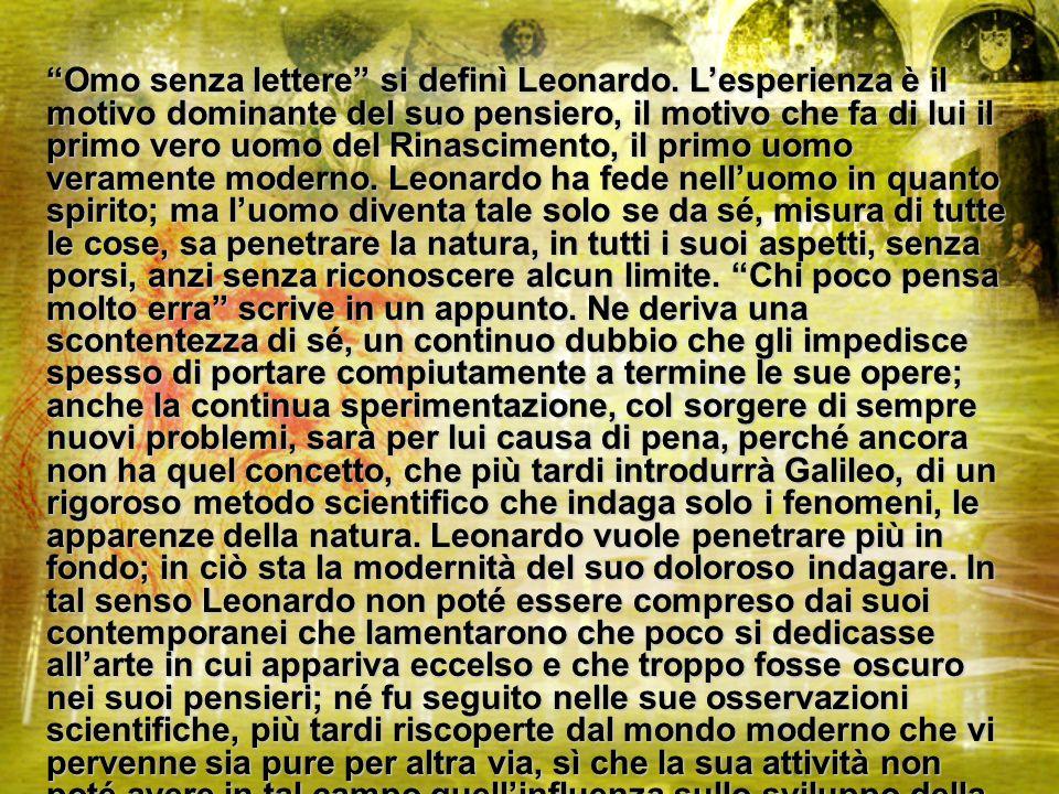Omo senza lettere si definì Leonardo. Lesperienza è il motivo dominante del suo pensiero, il motivo che fa di lui il primo vero uomo del Rinascimento,