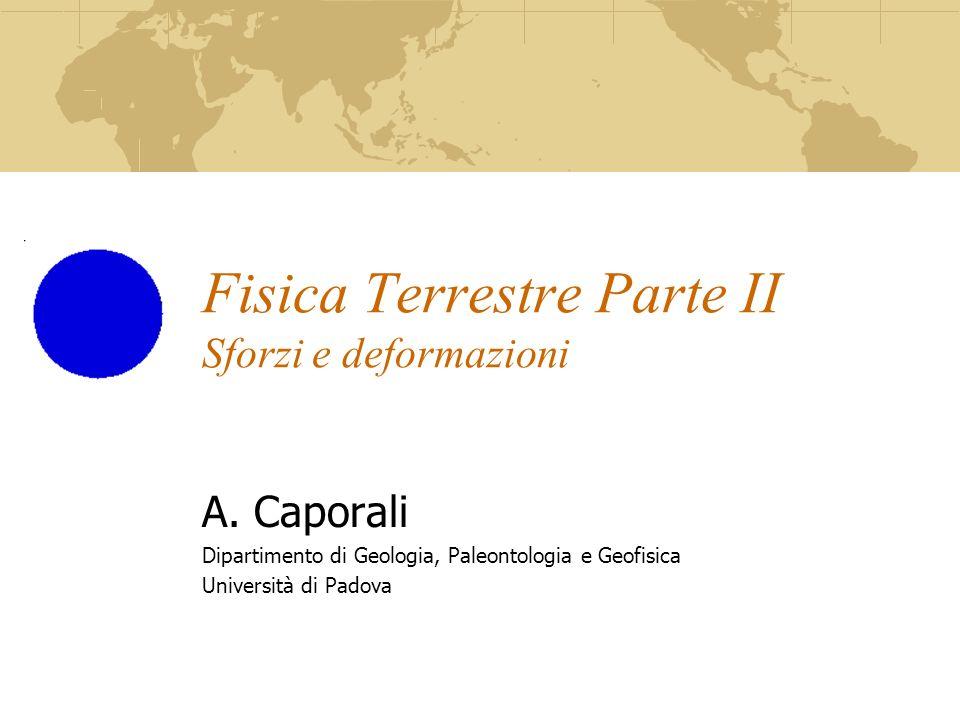 Fisica Terrestre Parte II Sforzi e deformazioni A. Caporali Dipartimento di Geologia, Paleontologia e Geofisica Università di Padova