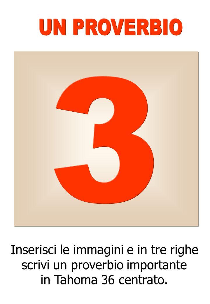 Inserisci le immagini e in tre righe scrivi un proverbio importante in Tahoma 36 centrato.