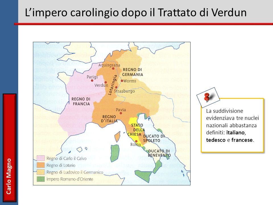 Carlo Magno Limpero carolingio dopo il Trattato di Verdun La suddivisione evidenziava tre nuclei nazionali abbastanza definiti: italiano, tedesco e francese.