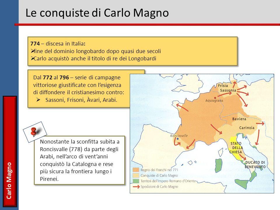 Carlo Magno Le conquiste di Carlo Magno 774 – discesa in Italia: fine del dominio longobardo dopo quasi due secoli Carlo acquistò anche il titolo di r