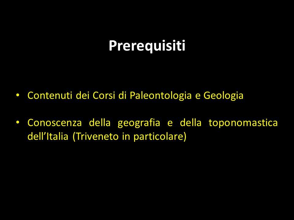 Prerequisiti Contenuti dei Corsi di Paleontologia e Geologia Conoscenza della geografia e della toponomastica dellItalia (Triveneto in particolare)