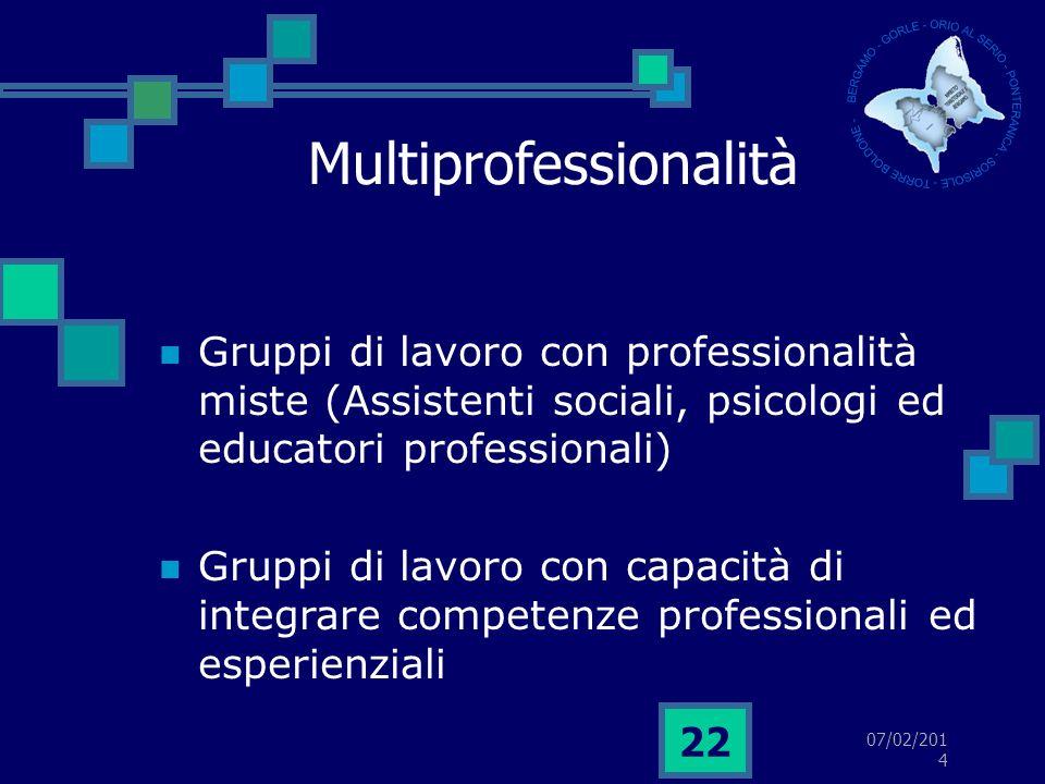 07/02/2014 22 Multiprofessionalità Gruppi di lavoro con professionalità miste (Assistenti sociali, psicologi ed educatori professionali) Gruppi di lavoro con capacità di integrare competenze professionali ed esperienziali