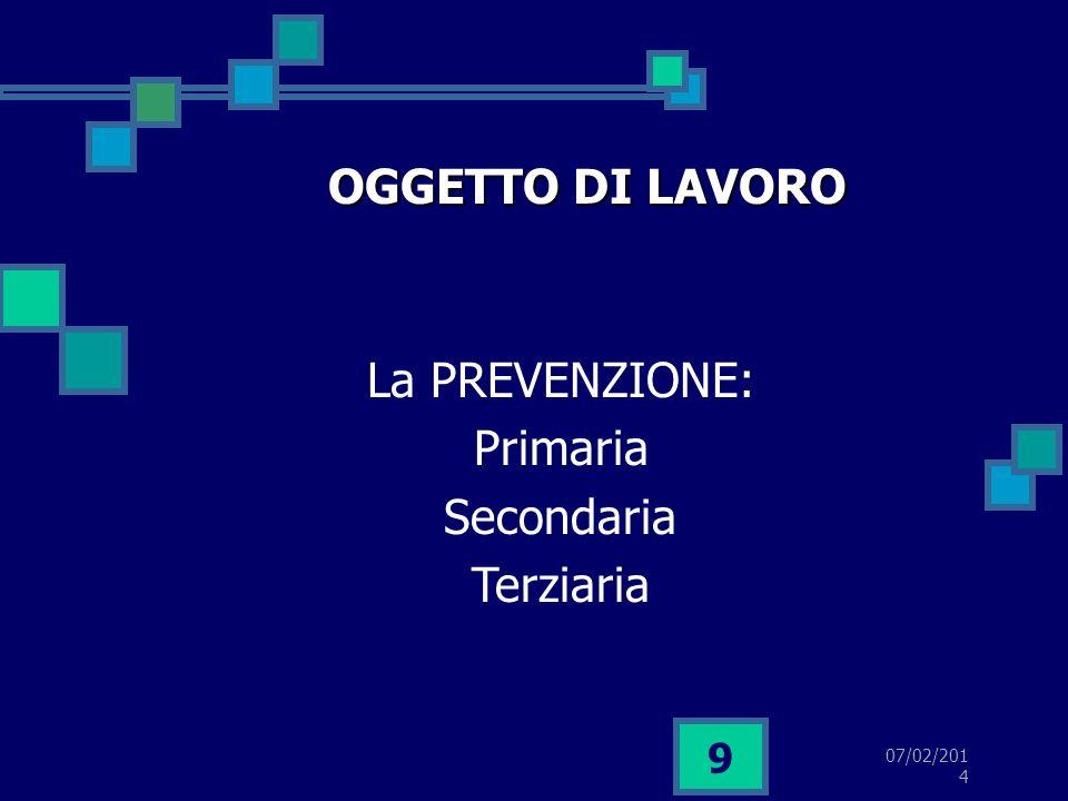 07/02/2014 9 OGGETTO DI LAVORO La PREVENZIONE: Primaria Secondaria Terziaria