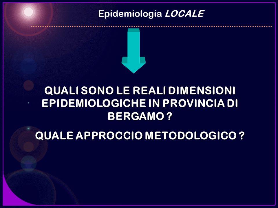 QUALI SONO LE REALI DIMENSIONI EPIDEMIOLOGICHE IN PROVINCIA DI BERGAMO ? QUALE APPROCCIO METODOLOGICO ? Epidemiologia LOCALE