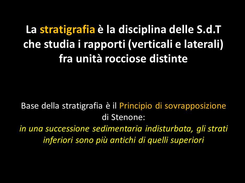 La stratigrafia è la disciplina delle S.d.T che studia i rapporti (verticali e laterali) fra unità rocciose distinte Base della stratigrafia è il Prin