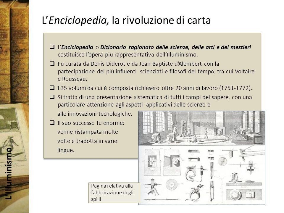 LIlluminismo LEnciclopedia, la rivoluzione di carta LEnciclopedia o Dizionario ragionato delle scienze, delle arti e dei mestieri costituisce lopera più rappresentativa dellIlluminismo.