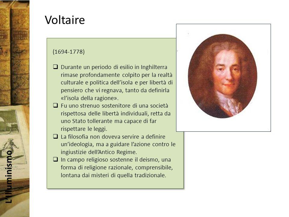 LIlluminismo Voltaire (1694-1778) Durante un periodo di esilio in Inghilterra rimase profondamente colpito per la realtà culturale e politica dellisola e per libertà di pensiero che vi regnava, tanto da definirla «lisola della ragione».