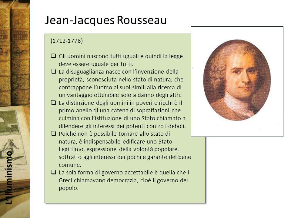 LIlluminismo Jean-Jacques Rousseau (1712-1778) Gli uomini nascono tutti uguali e quindi la legge deve essere uguale per tutti.