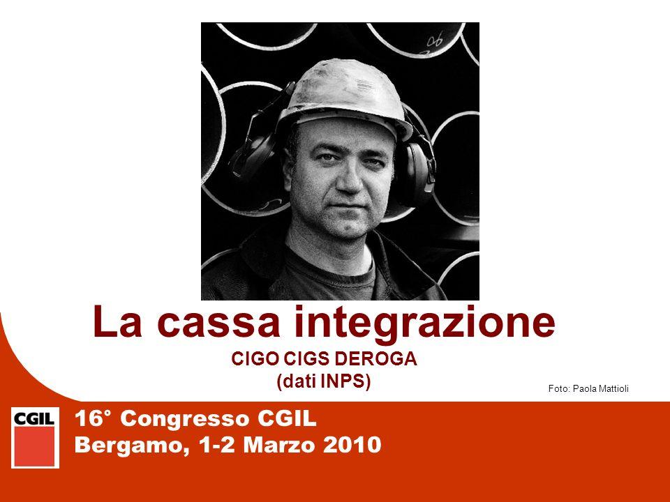 16° Congresso CGIL Bergamo, 1-2 Marzo 2010 La cassa integrazione CIGO CIGS DEROGA (dati INPS) Foto: Paola Mattioli