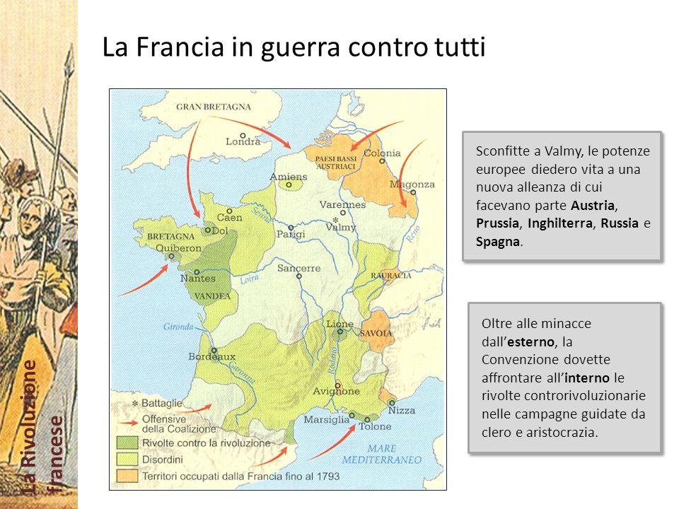 La Rivoluzione francese La Francia in guerra contro tutti Oltre alle minacce dallesterno, la Convenzione dovette affrontare allinterno le rivolte cont