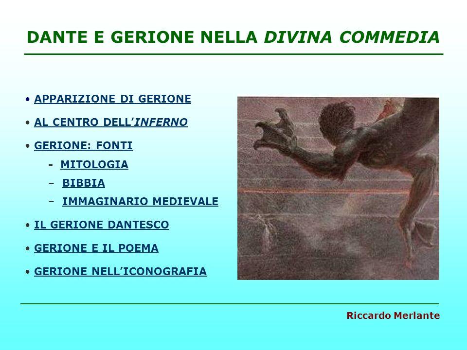 DANTE E GERIONE NELLA DIVINA COMMEDIA APPARIZIONE DI GERIONE AL CENTRO DELLINFERNOAL CENTRO DELLINFERNO GERIONE: FONTI - MITOLOGIAMITOLOGIA – BIBBIABIBBIA – IMMAGINARIO MEDIEVALEIMMAGINARIO MEDIEVALE IL GERIONE DANTESCO GERIONE E IL POEMA GERIONE NELLICONOGRAFIA Riccardo Merlante