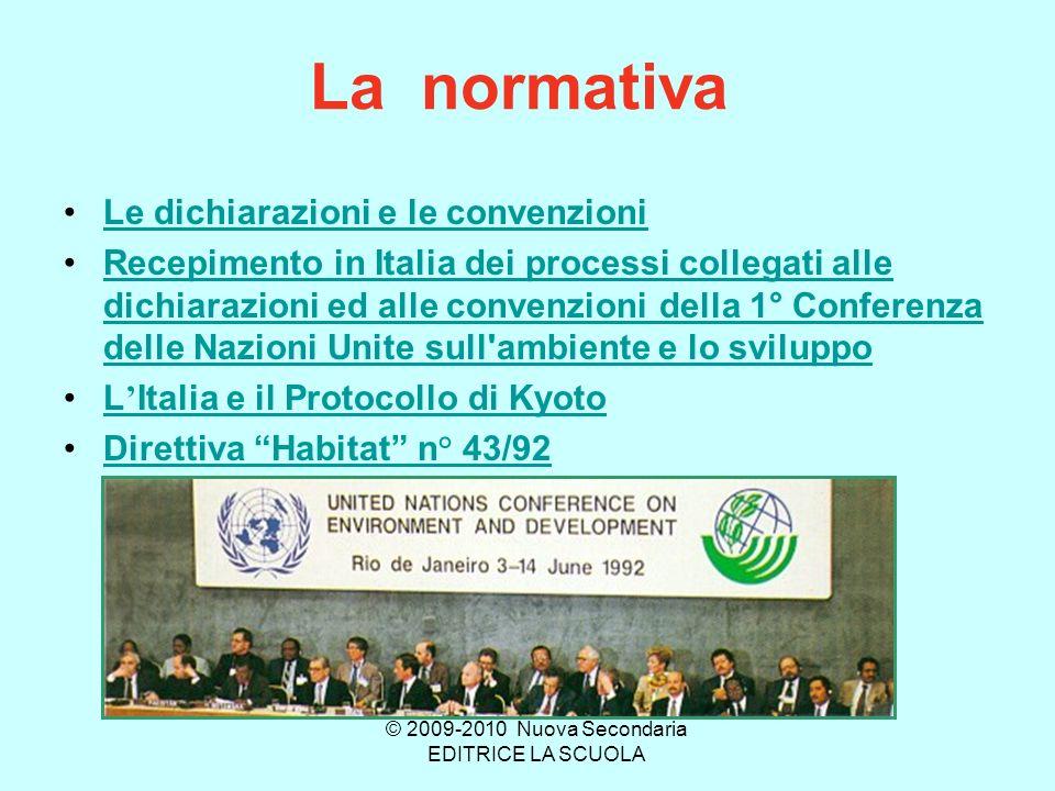 La normativa Le dichiarazioni e le convenzioni Recepimento in Italia dei processi collegati alle dichiarazioni ed alle convenzioni della 1° Conferenza delle Nazioni Unite sull ambiente e lo sviluppoRecepimento in Italia dei processi collegati alle dichiarazioni ed alle convenzioni della 1° Conferenza delle Nazioni Unite sull ambiente e lo sviluppo L Italia e il Protocollo di KyotoL Italia e il Protocollo di Kyoto Direttiva Habitat n° 43/92 © 2009-2010 Nuova Secondaria EDITRICE LA SCUOLA