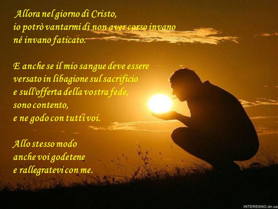 Allora nel giorno di Cristo, io potrò vantarmi di non aver corso invano né invano faticato.