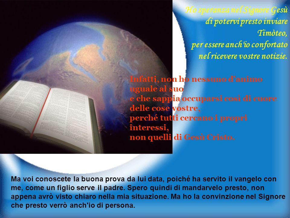 Ho speranza nel Signore Gesù di potervi presto inviare Timòteo, per essere anch io confortato nel ricevere vostre notizie.