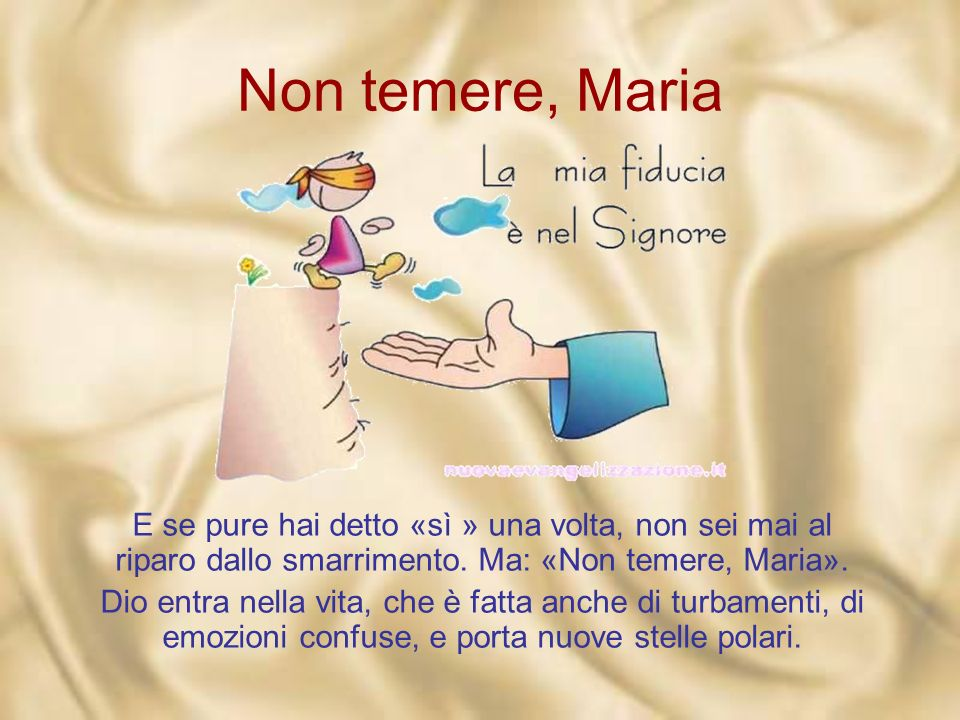 Non temere, Maria «A quelle parole Maria rimase turbata». Un attimo di smarrimento, ed è un attimo che, nella nostra vita, può durare anni.