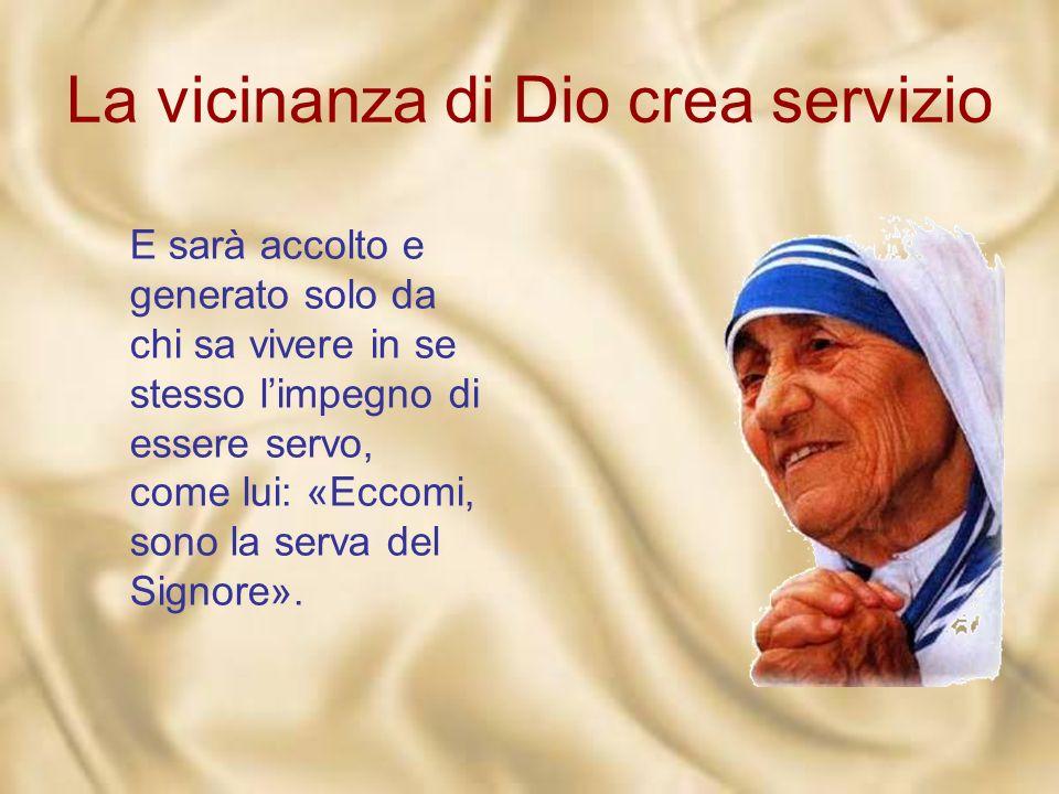 La vicinanza di Dio crea servizio Per entrare e dimorare nella vita Dio si veste sempre di povertà, degli umili panni del servo (Fil 2,6-7). Non si im