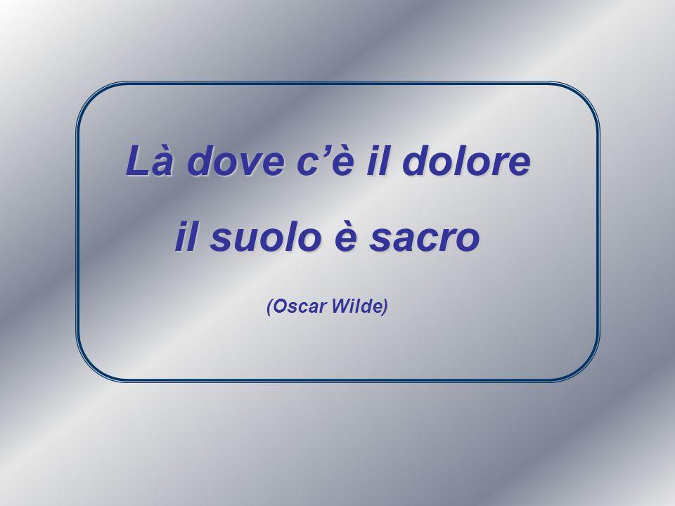 Là dove cè il dolore il suolo è sacro (Oscar Wilde)