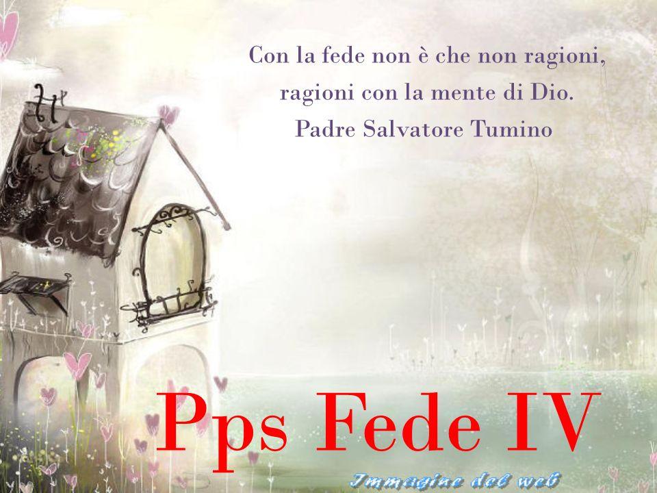 Pps Fede IV Con la fede non è che non ragioni, ragioni con la mente di Dio. Padre Salvatore Tumino