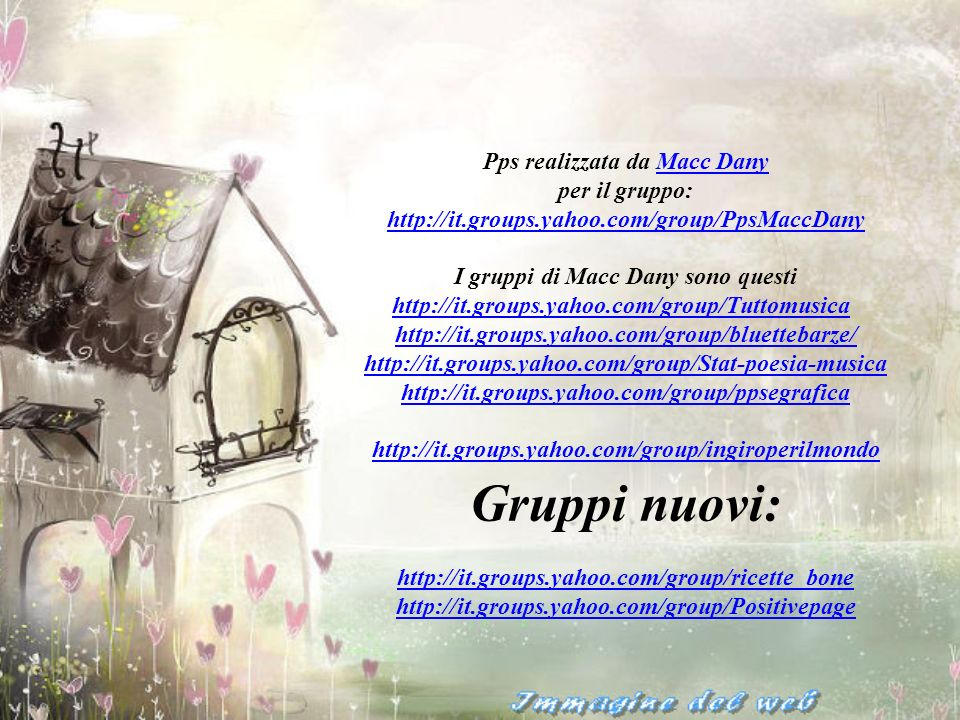 Pps realizzata da Macc DanyMacc Dany per il gruppo: http://it.groups.yahoo.com/group/PpsMaccDany I gruppi di Macc Dany sono questi http://it.groups.yahoo.com/group/Tuttomusicahttp://it.groups.yahoo.com/group/Tuttomusica http://it.groups.yahoo.com/group/bluettebarze/ http://it.groups.yahoo.com/group/bluettebarze/ http://it.groups.yahoo.com/group/Stat-poesia-musica http://it.groups.yahoo.com/group/ppsegrafica http://it.groups.yahoo.com/group/ingiroperilmondo Gruppi nuovi: http://it.groups.yahoo.com/group/ricette_bone http://it.groups.yahoo.com/group/Positivepage