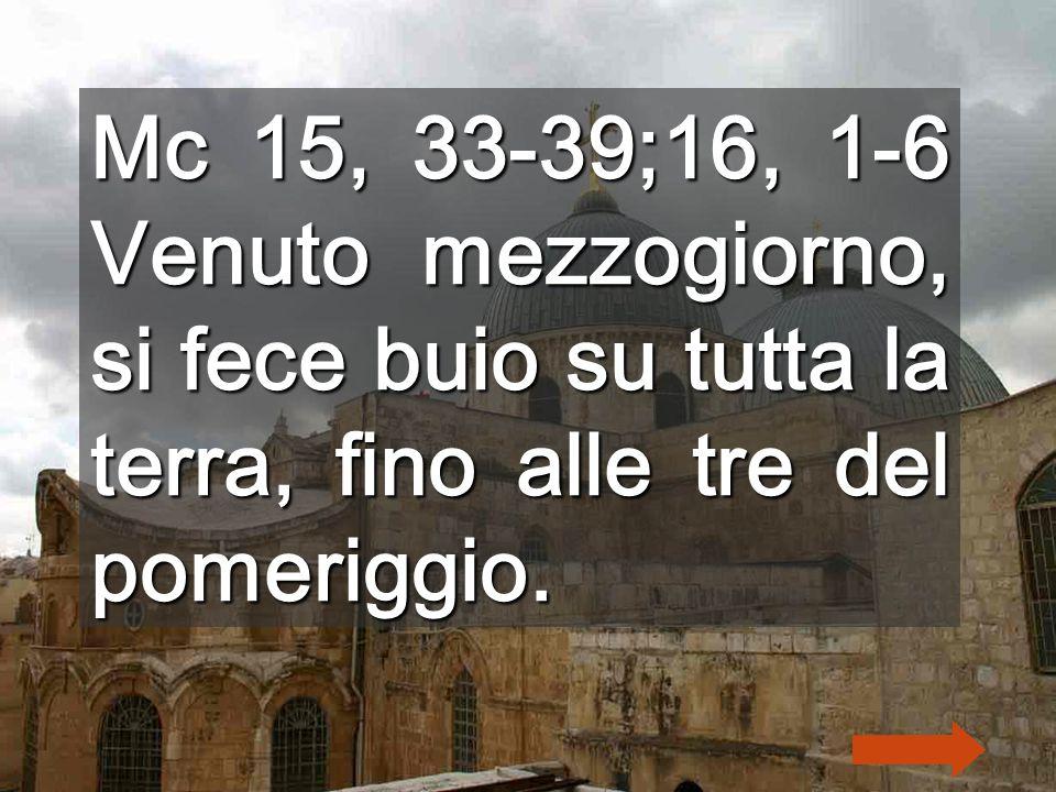Mc 15, 33-39;16, 1-6 Venuto mezzogiorno, si fece buio su tutta la terra, fino alle tre del pomeriggio.