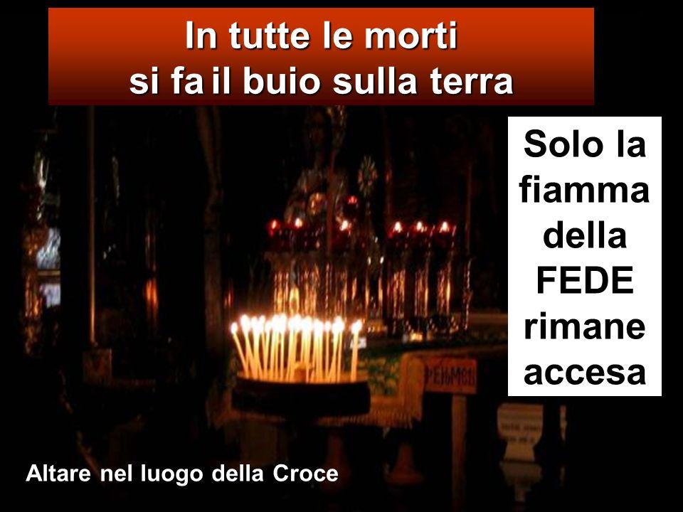 In tutte le morti si fail buio sulla terra si fa il buio sulla terra Solo la fiamma della FEDE rimane accesa Altare nel luogo della Croce