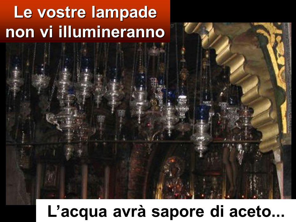 Le vostre lampade non vi illumineranno Lacqua avrà sapore di aceto...