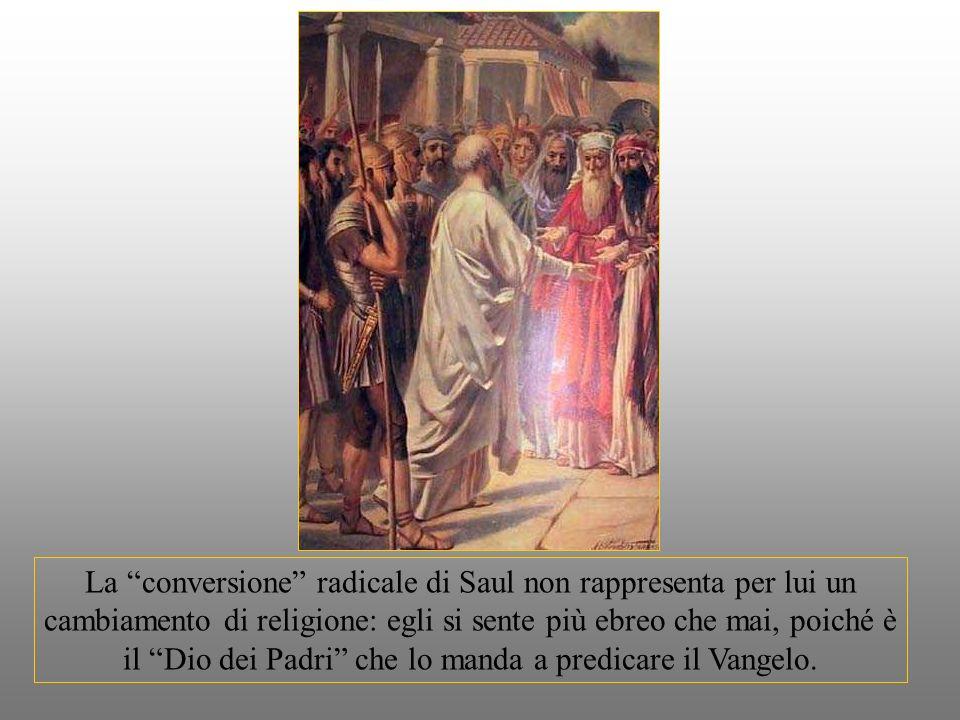 La conversione radicale di Saul non rappresenta per lui un cambiamento di religione: egli si sente più ebreo che mai, poiché è il Dio dei Padri che lo manda a predicare il Vangelo.