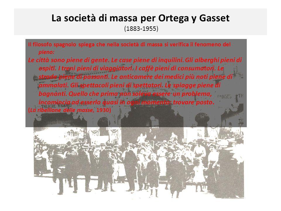 La società di massa per Ortega y Gasset (1883-1955) Il filosofo spagnolo spiega che nella società di massa si verifica il fenomeno del pieno: Le città