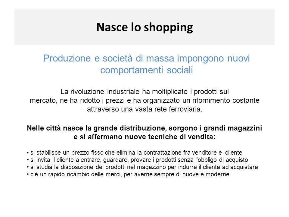 Nasce lo shopping Produzione e società di massa impongono nuovi comportamenti sociali La rivoluzione industriale ha moltiplicato i prodotti sul mercat