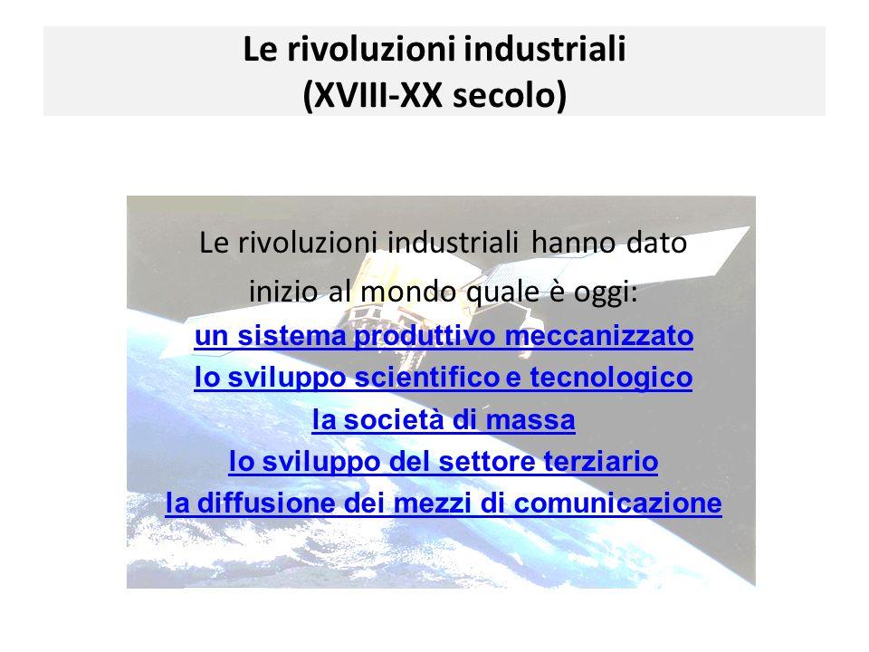 Le rivoluzioni industriali hanno dato inizio al mondo quale è oggi: un sistema produttivo meccanizzato lo sviluppo scientifico e tecnologico la societ