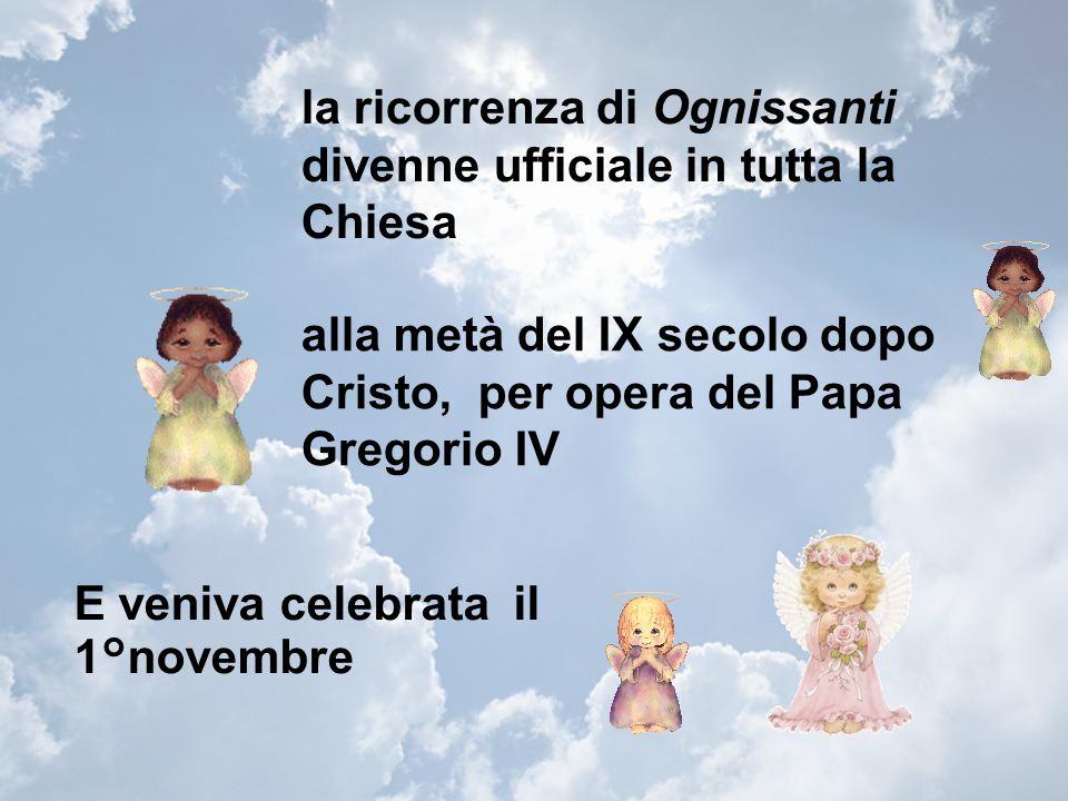 la ricorrenza di Ognissanti divenne ufficiale in tutta la Chiesa alla metà del IX secolo dopo Cristo, per opera del Papa Gregorio IV E veniva celebrata il 1°novembre