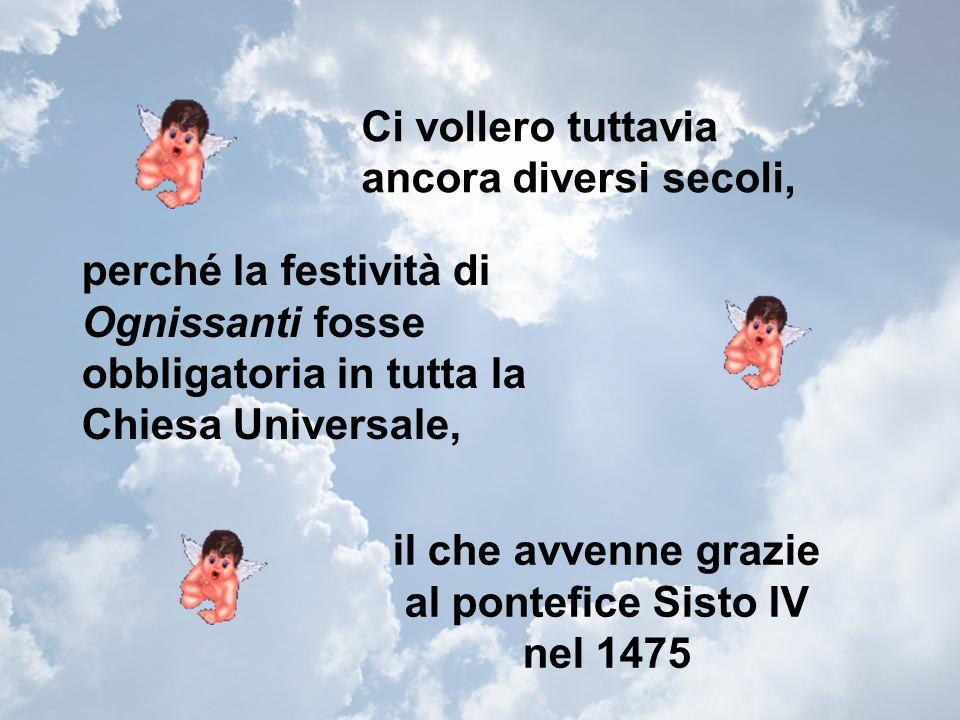 il che avvenne grazie al pontefice Sisto IV nel 1475 Ci vollero tuttavia ancora diversi secoli, perché la festività di Ognissanti fosse obbligatoria in tutta la Chiesa Universale,