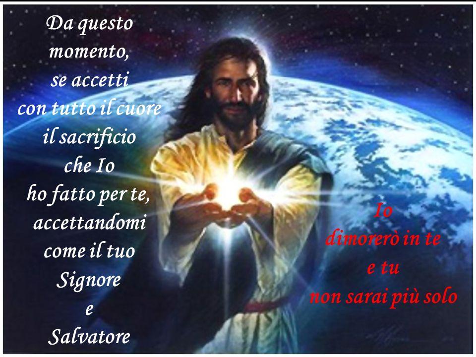Da questo momento, se accetti con tutto il cuore il sacrificio che Io ho fatto per te, accettandomi come il tuo Signore e Salvatore Io dimorerò in te e tu non sarai più solo