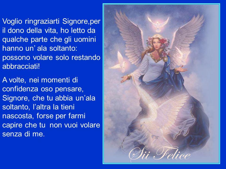 Voglio ringraziarti Signore,per il dono della vita, ho letto da qualche parte che gli uomini hanno un ala soltanto: possono volare solo restando abbracciati.