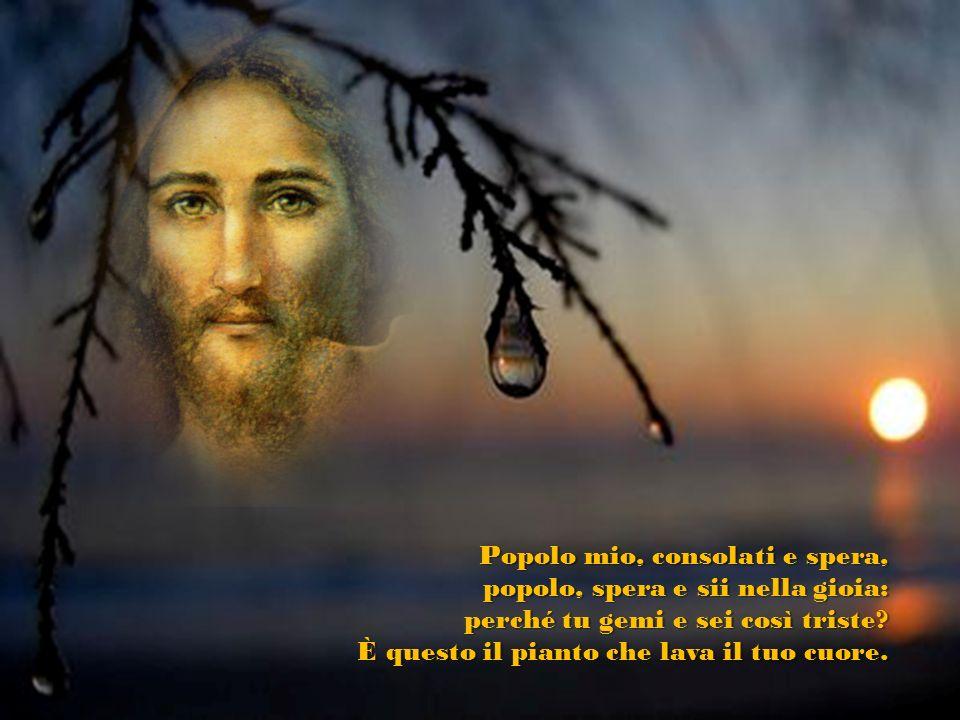 Popolo mio, consolati e spera, popolo, spera e sii nella gioia: perché tu gemi e sei così triste.