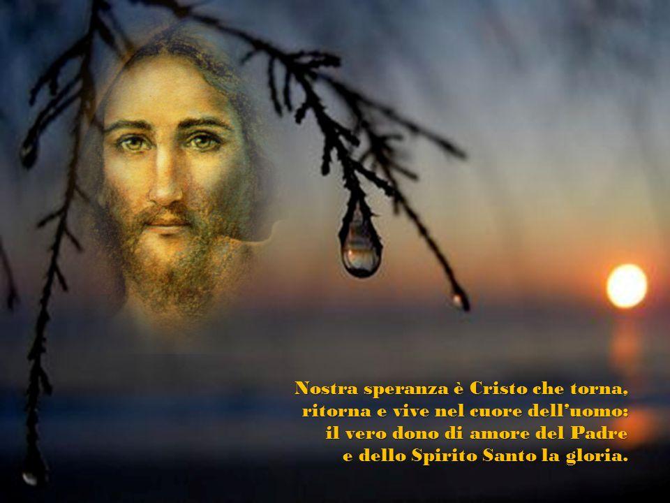 Nostra speranza è Cristo che torna, ritorna e vive nel cuore delluomo: il vero dono di amore del Padre e dello Spirito Santo la gloria.