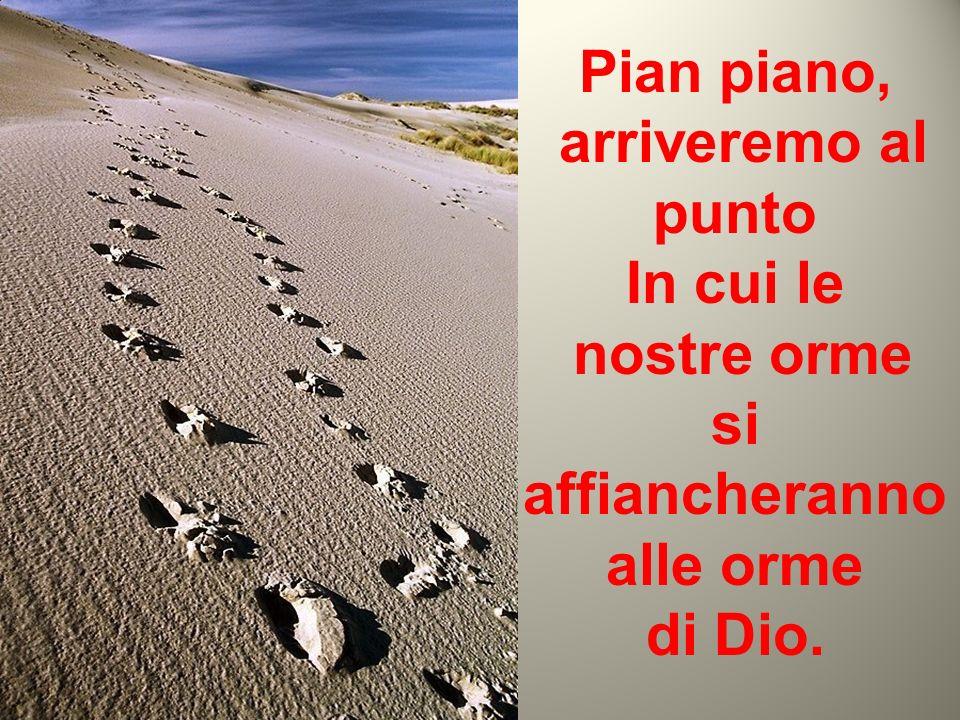 Pian piano, arriveremo al punto In cui le nostre orme si affiancheranno alle orme di Dio. (Anonimo)