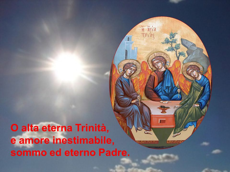 O alta eterna Trinità, e amore inestimabile, sommo ed eterno Padre.