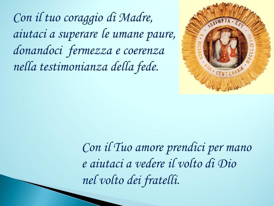Con il tuo coraggio di Madre, aiutaci a superare le umane paure, donandoci fermezza e coerenza nella testimonianza della fede.
