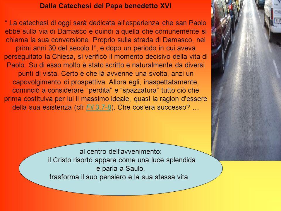Dalla Catechesi del Papa benedetto XVI La catechesi di oggi sarà dedicata allesperienza che san Paolo ebbe sulla via di Damasco e quindi a quella che comunemente si chiama la sua conversione.
