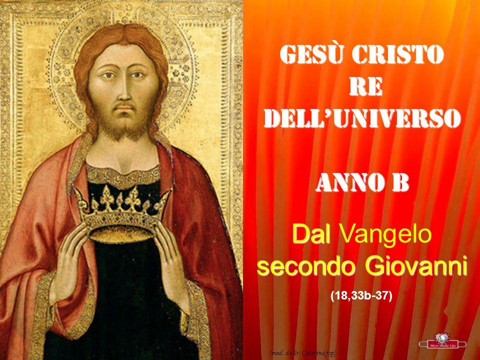 GESÙ CRISTO RE DELLUNIVERSO RE DELLUNIVERSO ANNO B Dal secondo Giovanni Dal Vangelo secondo Giovanni (18,33b-37) (mod.