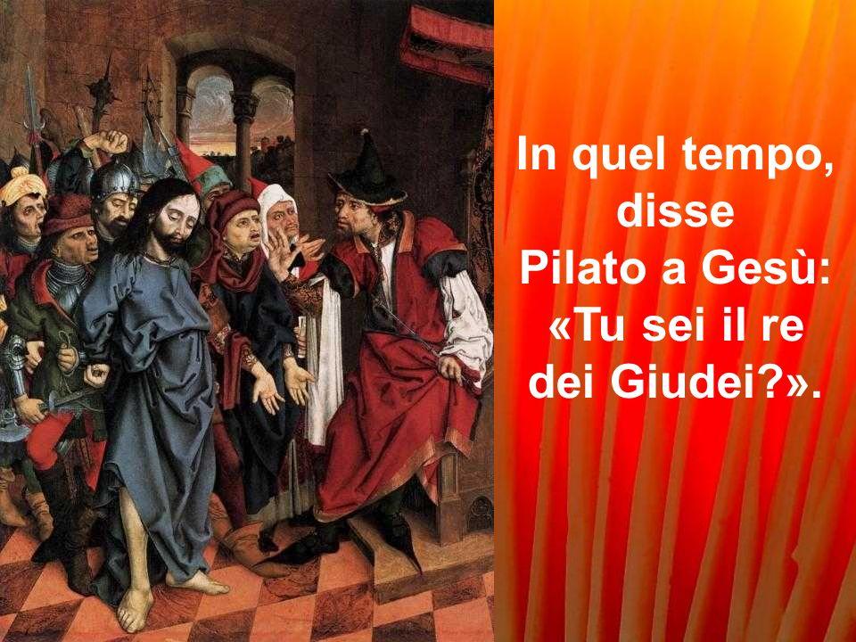 In quel tempo, disse Pilato a Gesù: «Tu sei il re dei Giudei?».