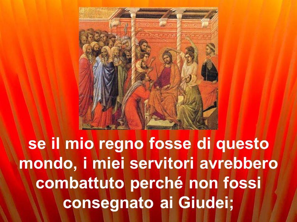 se il mio regno fosse di questo mondo, i miei servitori avrebbero combattuto perché non fossi consegnato ai Giudei;