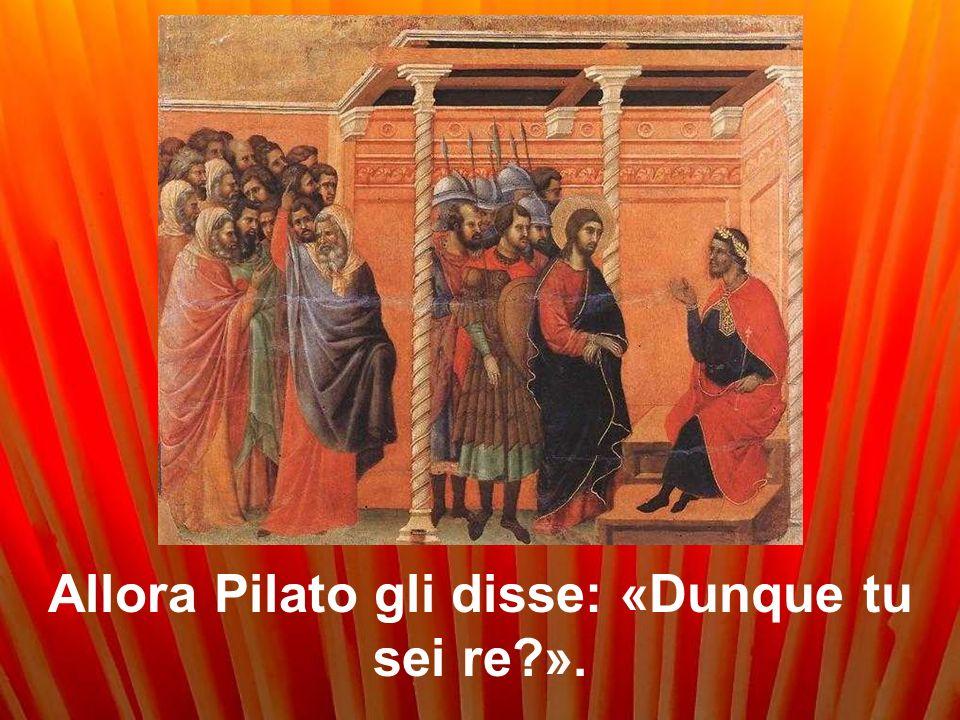 Allora Pilato gli disse: «Dunque tu sei re?».